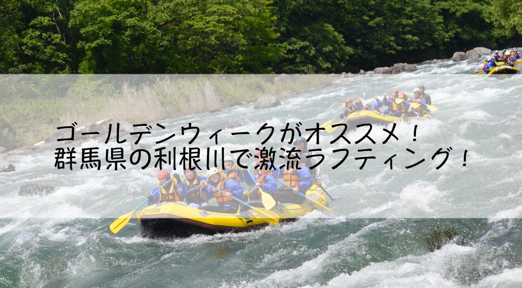 ゴールデンウィークがオススメ!群馬県の利根川で激流ラフティング!