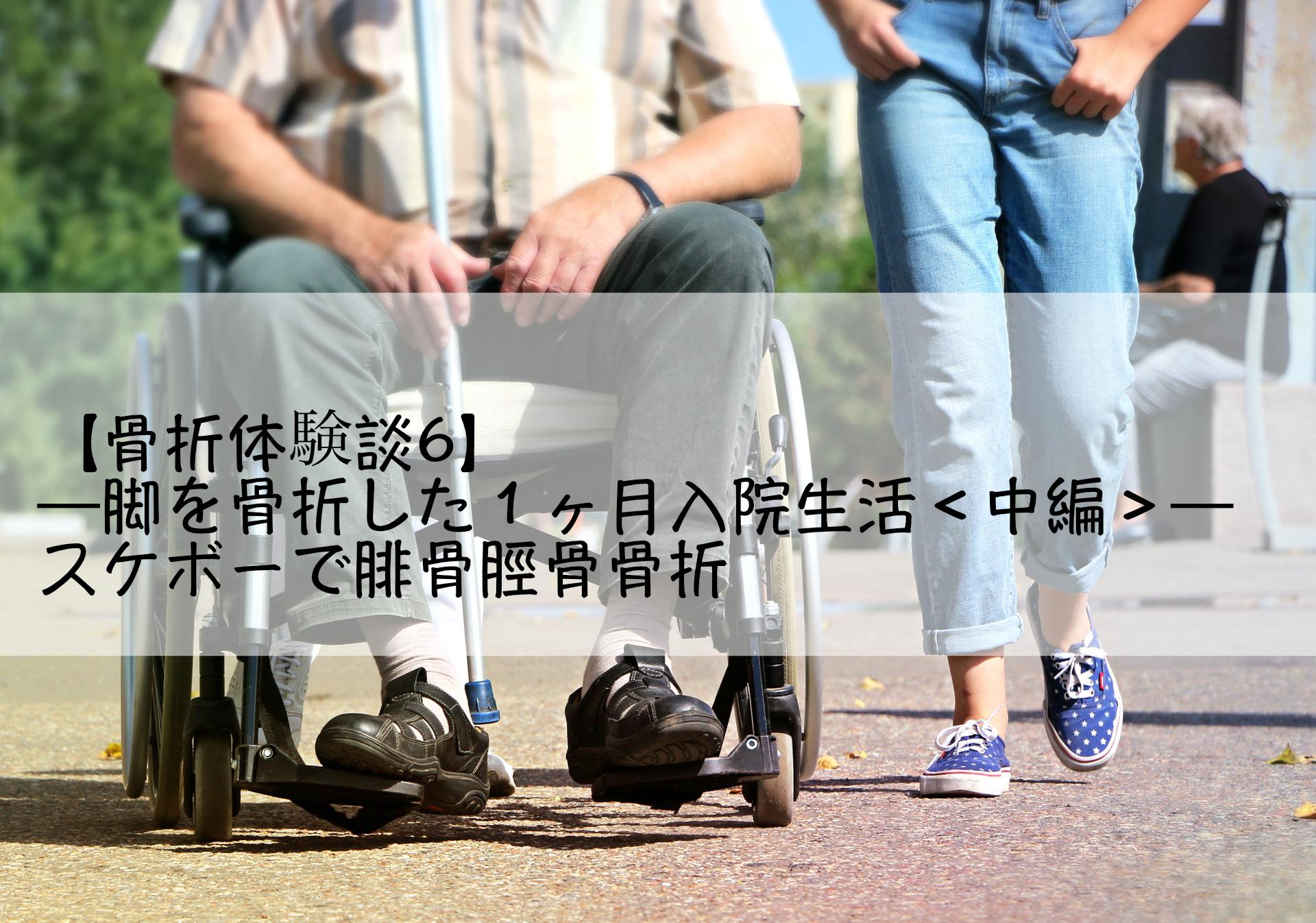 【骨折体験談6】─脚を骨折した1ヶ月入院生活<中編>─スケボーで腓骨脛骨骨折