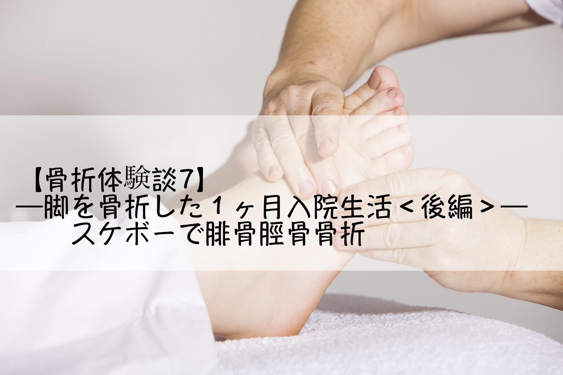 【骨折体験談7】─脚を骨折した1ヶ月入院生活<後編>─スケボーで腓骨脛骨骨折