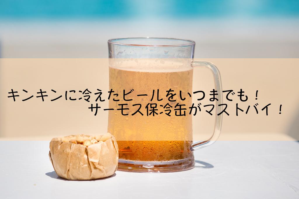 キンキンに冷えたビールをいつまでも!サーモス保冷缶がマストバイ!